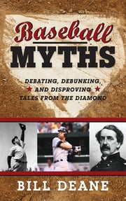 Baseball Myths - Debating, Debunking, and Disproving Tales from the Diamond ebook by Bill Deane