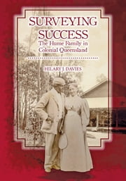 Surveying Success - The Hume Family in Colonial Queensland ebook by Hilary Davies,Brisbane History Group