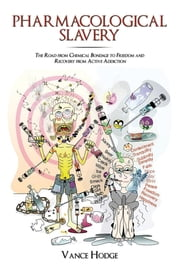 Pharmacological Slavery - The Road from Chemical Bondage to Freedom and Recovery from Active Addiction ebook by Vance Hodge