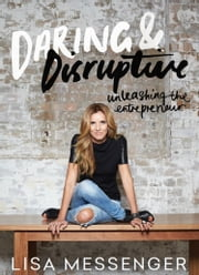 Daring and Disruptive - Unleashing the entrepreneur ebook by Lisa Messenger