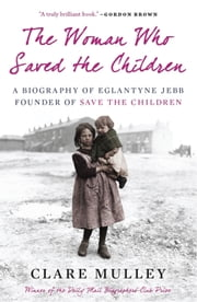 The Woman Who Saved the Children - A Biography of Eglantyne Jebb: Founder of Save the Children ebook by Clare Mulley