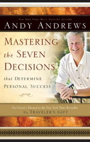 Mastering the Seven Decisions That Determine Personal Success - An Owner's Manual to the New York Times Bestseller, The Traveler's Gift ebook by Andy Andrews