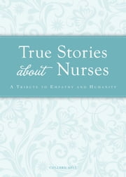 True Stories about Nurses - A tribute to empathy and humanity ebook by Colleen Sell