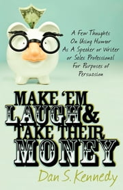 Make 'Em Laugh & Take Their Money: A Few Thoughts On Using Humor As A Speaker or Writer or Sales Professional For Purposes of Persuasion - A Few Thoughts On Using Humor As A Speaker or Writer or Sales Professional For Purposes of Persuasion ebook by Dan S Kennedy