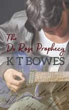 The Du Rose Prophecy ebook by K T Bowes