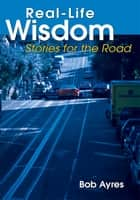Real-Life Wisdom - Stories for the Road ebook by Bob Ayres