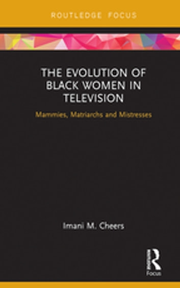 The Evolution of Black Women in Television - Mammies, Matriarchs and Mistresses ebook by Imani M. Cheers