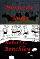 Complete Humorous Essays Anthologies of Robert C. Benchley (Illustrated) ebook by Robert C. Benchley