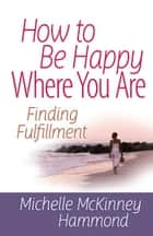How to Be Happy Where You Are - Finding Fulfillment ebook by Michelle McKinney Hammond