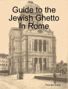 Guide to the Jewish Ghetto In Rome ebook by Paul den Arend