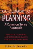 GUIDE BOOK TO PLANNING - A COMMON SENSE APPROACH ebook by Robert M. Donnelly