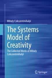 The Systems Model of Creativity - The Collected Works of Mihaly Csikszentmihalyi ebook by Mihaly Csikszentmihalyi
