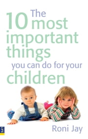 The 10 Most Important Things You Can Do For Your Children ebook by Roni Jay