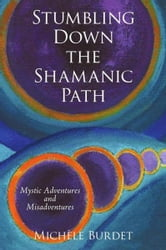 Stumbling Down the Shamanic Path - Mystic Adventures and Misadventures ebook by Michèle Burdet