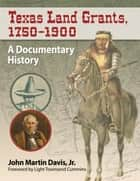 Texas Land Grants, 1750-1900 - A Documentary History ebook by John Martin Davis, Jr.