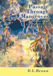 Passage Through Mangroves - and Other Poems ebook by D.L.Brown