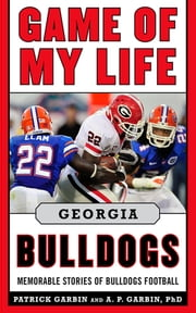 Game of My Life Georgia Bulldogs - Memorable Stories of Bulldogs Football ebook by Patrick Garbin,A.P. Garbin