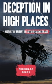 Deception in High Places - A History of Bribery in Britain's Arms Trade ebook by Nicholas Gilby