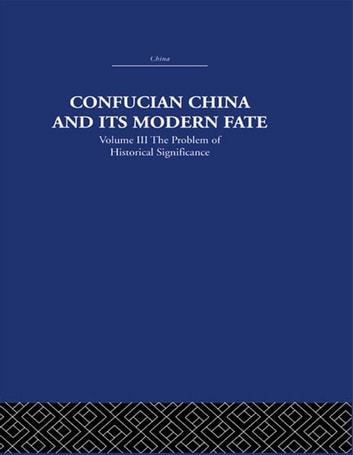 Confucian China and its Modern Fate - Volume Three: The Problem of Historical Significance ebook by Joseph R. Levenson
