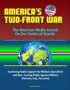 America's Two-Front War: The American Media Assault On Our Center of Gravity - Sustaining Public Support for Military Operations and War, Turning Public Against Military, Vietnam, Iraq, Terrorism ebook by Progressive Management