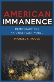 American Immanence - Democracy for an Uncertain World ebook by Michael S. Hogue