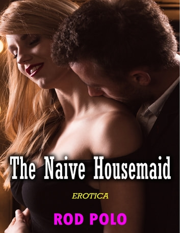 The Naive Housemaid (Erotica) ebook by Rod Polo