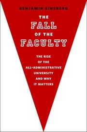 The Fall of the Faculty:The Rise of the All-Administrative University and Why It Matters ebook by Benjamin Ginsberg