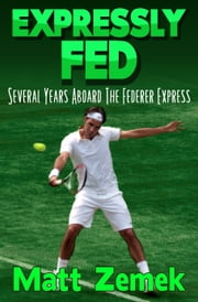 Expressly Fed: Several Years Aboard The Federer Express ebook by Matt Zemek