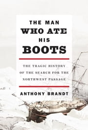 The Man Who Ate His Boots - The Tragic History of the Search for the Northwest Passage ebook by Anthony Brandt
