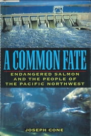 A Common Fate - Endangered Salmon And The People Of The Pacific Northwest ebook by Joseph Cone