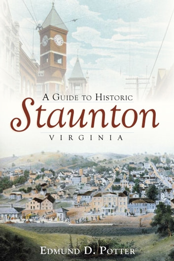 A Guide to Historic Staunton, Virginia ebook by Edmund D. Potter