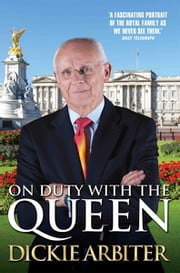 On Duty With the Queen - My Time as a Buckingham Palace Press Secretary ebook by Dickie Arbiter
