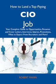 How to Land a Top-Paying CIO Job: Your Complete Guide to Opportunities, Resumes and Cover Letters, Interviews, Salaries, Promotions, What to Expect From Recruiters and More ebook by Mann Robert
