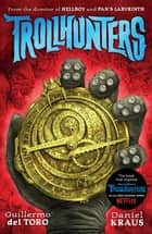 Trollhunters - The book that inspired the Netflix series eBook by Guillermo Del Toro, Daniel Kraus, Sean Murray