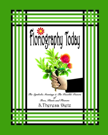 Floriography Today: The Symbolic Meanings & The Possible Powers of Trees, Plants and Flowers ebook by S. Theresa Dietz