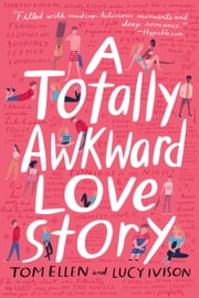 A Totally Awkward Love Story ebook by Tom Ellen, Lucy Ivison