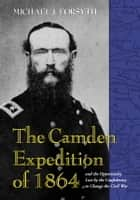 The Camden Expedition of 1864 and the Opportunity Lost by the Confederacy to Change the Civil War ebook by Michael J. Forsyth