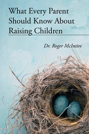 What Every Parent Should Know About Raising Children ebook by Roger McIntire