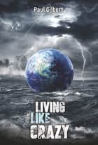 Living Like Crazy ebook by Paul Gilbert