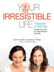 Your Irresistible Life - 4 Seasons of Self-Care through Ayurveda and Yoga Practices that Work ebook by Madhuri Phillips; Glynnis Osher