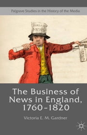 The Business of News in England, 1760–1820 ebook by Victoria E. M. Gardner
