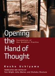Opening the Hand of Thought - Foundations of Zen Buddhist Practice ebook by Kosho Uchiyama,Tom Wright,Jisho Warner,Shohaku Okumura