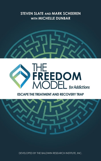 The Freedom Model for Addictions - Escape the Treatment and Recovery Trap ebook by Steven Slate,Mark W Scheeren,Michelle L Dunbar