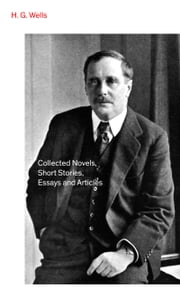Collected Novels, Short Stories, Essays and Articles ebook by H.  G.  Wells