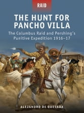 The Hunt for Pancho Villa - The Columbus Raid and Pershing's Punitive Expedition 1916–17 ebook by Alejandro de Quesada