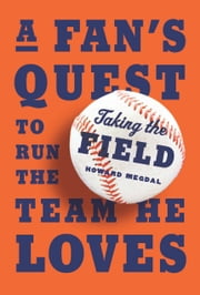 Taking the Field - A Fan's Quest to Run the Team He Loves ebook by Howard Megdal