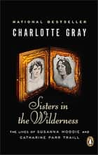 Sisters in the Wilderness - The Lives Of Susanna Moodie And Catherine Parr Traill ebook by Charlotte Gray