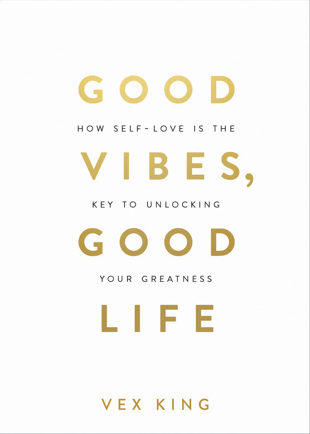 Good Vibes Good Life How Self Love Is The Key To Unlocking Your Greatness By Vex King