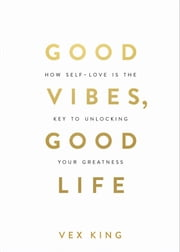 Good Vibes, Good Life - How Self-Love Is the Key to Unlocking Your Greatness ebook by Vex King