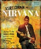 Kurt Cobain and Nirvana - Updated Edition ebook by Charles Cross